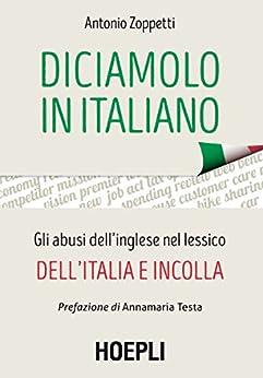 Diciamolo in italiano: Gli abusi dell'inglese nel lessico dell'italia e incolla di [Zoppetti, Antonio]