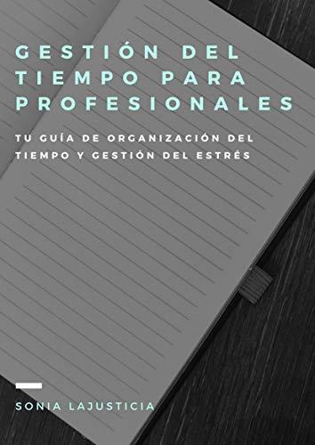 Gestión del tiempo para profesionales.: Tu guía de organización del tiempo y gestión del estrés. por Sonia Lajusticia