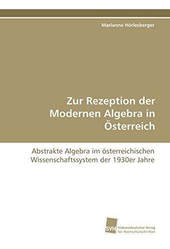 Zur Rezeption der Modernen Algebra in Österreich: Abstrakte Algebra im österreichischen Wissenschaftssystem der 1930er Jahre