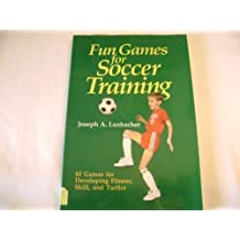 Fun Games for Soccer Training by Joseph A. Luxbacher (1987-07-02)