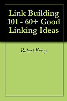 Link Building 101 - 60+ Good Linking Ideas by [Kelsey, Robert]