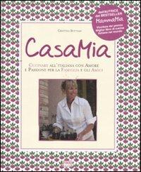 Casa mia. Cucinare all'italiana con amore e passione per la famiglia e gli amici
