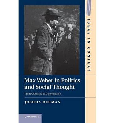 [( Max Weber in Politics and Social Thought: From Charisma to Canonization from Charisma to Canonization (Ideas in Context #102) By Derman, Joshua ( Author ) Hardcover Mar - 2013)] Hardcover