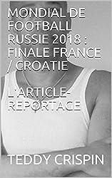 MONDIAL DE FOOTBALL RUSSIE 2018 : FINALE FRANCE / CROATIE L'ARTICLE-REPORTAGE
