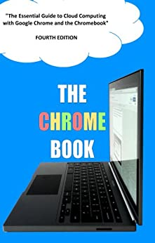 The Chrome Book (Fourth Edition): The Essential Guide to Cloud Computing with Google Chrome and the Chromebook by [Rome, C H]