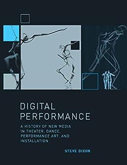 Digital Performance: A History of New Media in Theater, Dance, Performance Art, and Installation (Leonardo Book Series) (English Edition) de [Dixon, Steve]