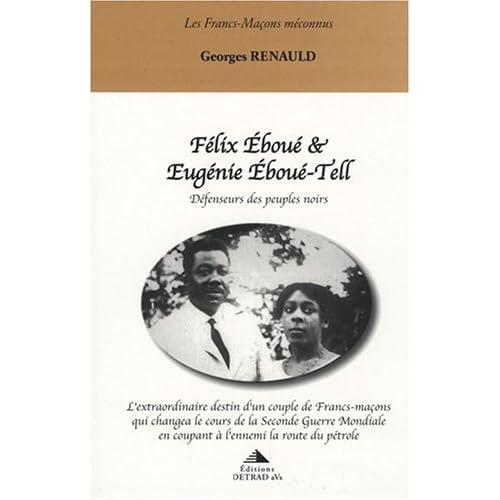 Félix Eboué & Eugénie Eboué-Tell : défenseurs des peuples noirs : L'extraordinaire destin d'un couple de francs-maçons qui cnagea le cours de la ... en coupant à l'ennemi la route du pétrole