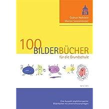 100 Bilderbücher für die Grundschule: Eine Auswahl empfehlenswerter Bilderbücher mit Unterrichtsvorschlägen