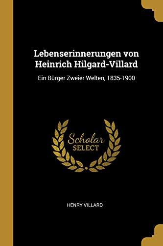 Lebenserinnerungen Von Heinrich Hilgard-Villard: Ein Bürger Zweier Welten, 1835-1900
