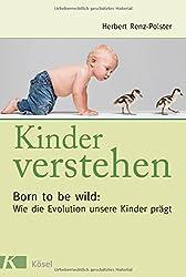 Kinder verstehen. Born to be wild: Wie die Evolution unsere Kinder prägt. Mit einem Vorwort von Remo Largo