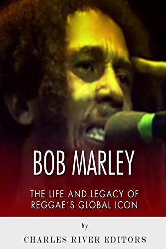 Bob Marley: The Life and Legacy of Reggae?s Global Icon
