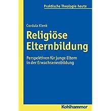 Religiose Elternbildung: Perspektiven Fur Junge Eltern in Der Erwachsenenbildung (Praktische Theologie Heute)