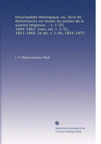 Encyclopédie théologique; ou, Série de dictionnaires sur toutes les parties de la science religieuse ... t. 1-50, 1844-1862; nouv, sér. t. 1-52, ... 1-66, 1854-1873 (Volume 59)