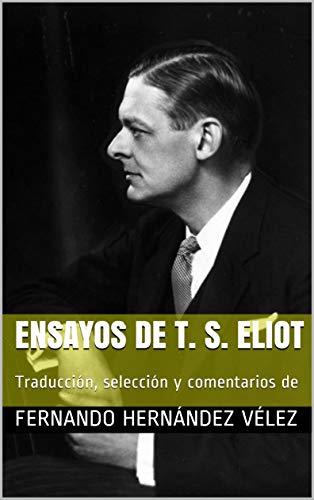 Ensayos de T. S. Eliot: Traducción, selección y comentarios de por Fernando Hernández Vélez