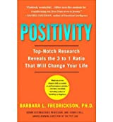 Positivity: Top-Notch Research Reveals the 3-To-1 Ratio That Will Change Your Life[ POSITIVITY: TOP-NOTCH RESEARCH REVEALS THE 3-TO-1 RATIO THAT WILL CHANGE YOUR LIFE ] By Fredrickson, Barbara ( Author )Dec-29-2009 Paperback