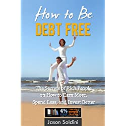 How to Be Debt Free Book: The Secrets of Rich People on How to Earn More, Spend Less, and Invest Better in One eBook! (Debt Free, Earn More, Spend Less, ... Free Book, Debt Reduction, Debt Relief)