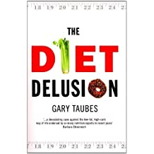 The Diet Delusion: Challenging the Conventional Wisdom on Diet, Weight Loss and Disease by Gary Taubes (2008-05-03)