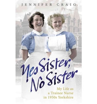 Yes Sister, No Sister: My Life as a Trainee Nurse in 1950s Yorkshire (Paperback) - Common