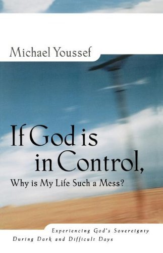 If God is in Control Why is My Life Such a Mess? Experiencing God's Sovereignty During Dark and Difficult Days by Michael Youssef (1998-10-11)
