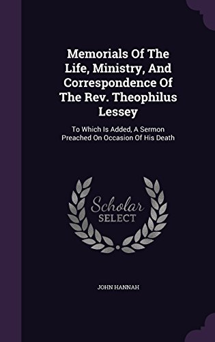 Memorials Of The Life, Ministry, And Correspondence Of The Rev. Theophilus Lessey: To Which Is Added, A Sermon Preached On Occasion Of His Death