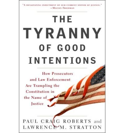 [(The Tyranny of Good Intentions: How Prosecutors and Law Enforcement Are Trampling the Constitution in the Name of Justice)] [Author: Olin Fellow Paul Craig Roberts] published on (March, 2008)