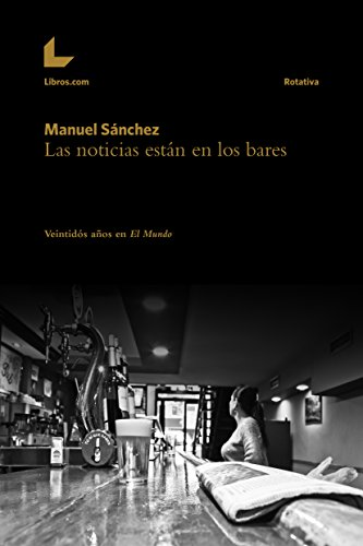Ebooks gratis para descargar en pdf Las noticias están en los bares: Veintidós años en El Mundo (Rotativa) in Spanish DJVU