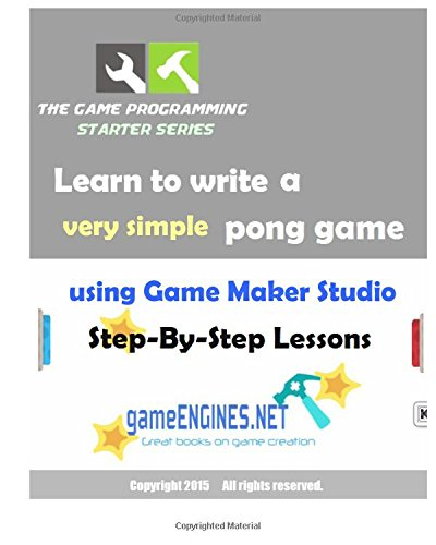 The Game Programming Starter Series: Learn to write a very simple pong game using Game Maker Studio: Step-By-Step Lessons 2015 Edition