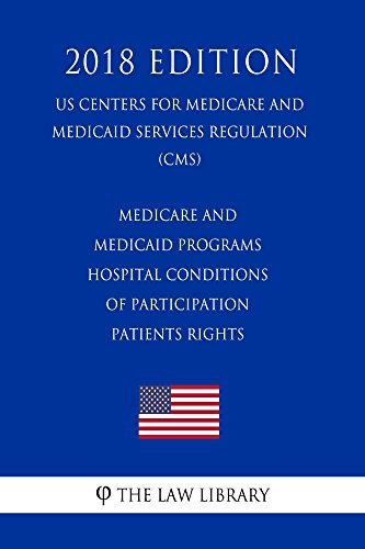 Medicare and Medicaid Programs - Hospital Conditions of Participation - Patients Rights (US Centers for Medicare and Medicaid Services Regulation) (CMS) (2018 Edition) (English Edition)