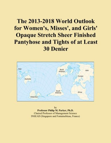 The 2013-2018 World Outlook for Women's, Misses', and Girls' Opaque Stretch Sheer Finished Pantyhose and Tights of at Least 30 Denier