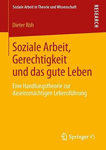 Soziale Arbeit, Gerechtigkeit und das gute Leben: Eine Handlungstheorie zur daseinsmächtigen Lebensführung (Soziale Arbeit in Theorie und Wissenschaft)