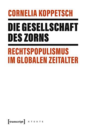 Die Gesellschaft des Zorns: Rechtspopulismus im globalen Zeitalter (X-Texte zu Kultur und Gesellschaft)