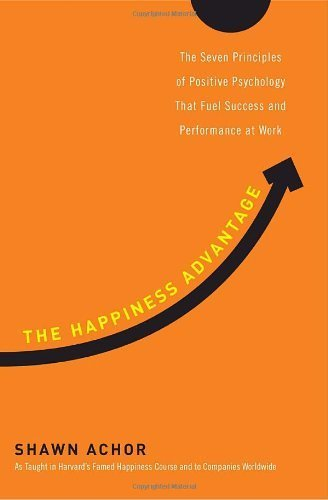 The Happiness Advantage: The Seven Principles of Positive Psychology That Fuel Success and Performance at Work by Achor, Shawn (2010) Hardcover