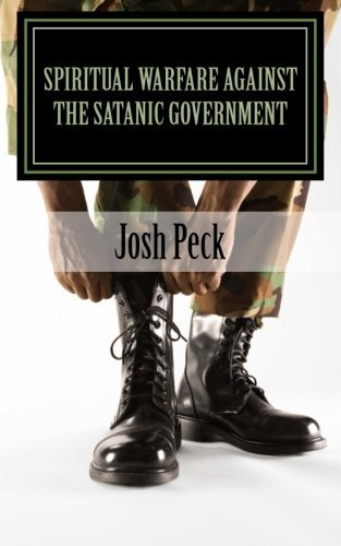 Spiritual Warfare Against The Satanic Government: A Ministudy Ministry Book by Josh Peck (2013-07-25)