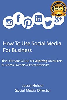 How To Use Social Media For Business - A Guide For Aspiring Marketers, Business Owners & Entrepreneurs (English Edition) par [Holder, Jason]