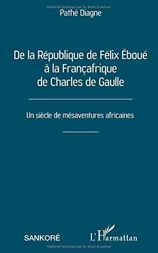 De la République de Félix Éboué à la Françafrique de Charles de Gaulle: Un siècle de mésaventures africaines