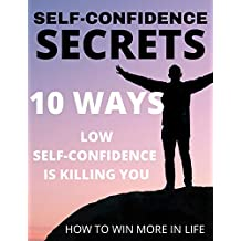 SELF-CONFIDENCE SECRETS: 10 WAYS LOW SELF-CONFIDENCE IS KILLING YOU (English Edition)