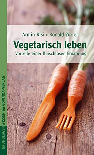 Vegetarisch leben: Vorteile einer fleischlosen Ernährung (Grundlagenwissen im Govinda-Verlag)