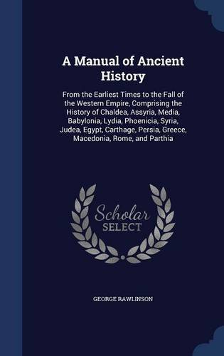 A Manual of Ancient History: From the Earliest Times to the Fall of the Western Empire, Comprising the History of Chaldea, Assyria, Media, Babylonia, ... Persia, Greece, Macedonia, Rome, and Parthia
