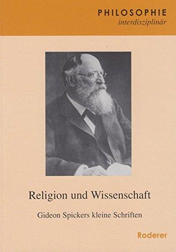 Religion und Wissenschaft: Gideon Spickers kleine Schriften (Philosophie interdisziplinär)