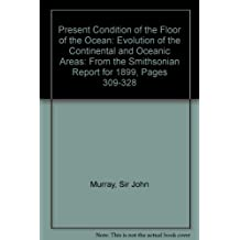 Present Condition of the Floor of the Ocean: Evolution of the Continental and Oceanic Areas: From the Smithsonian Report for 1899, Pages 309-328