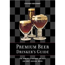 Premium Beer Drinker's Guide: The World's Strongest, Boldest and Most Unusual Beers by Stephen Beaumont (1-Oct-2000) Paperback