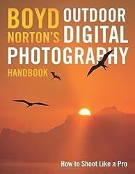 Boyd Norton's Outdoor Digital Photography Handbook: How to Shoot Like a Pro by Boyd Norton (2010-06-07)