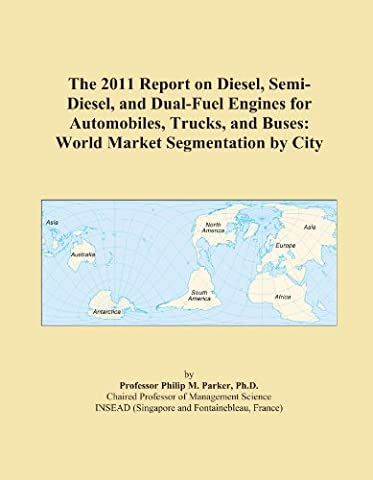 The 2011 Report on Diesel, Semi-Diesel, and Dual-Fuel Engines for Automobiles, Trucks, and Buses: World Market Segmentation by City