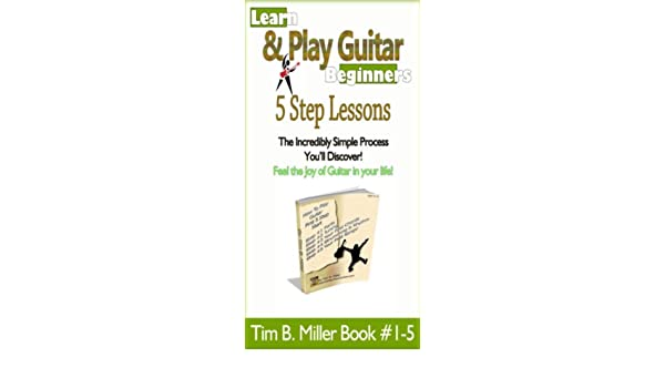 Beginners Guitar A 5 Step Starter Guide (Learn How to Play Guitar Tim B. Miller Collection Book 1)