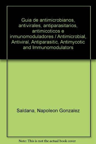 Guia de antimicrobianos, antivirales, antiparasitarios, antimicoticos e inmunomoduladores/Antimicrobial, Antiviral, Antiparasitic, Antimycotic and Immunomodulators por Napoleon Gonzalez Saldana