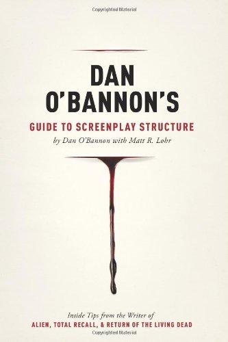 Dan O'Bannon's Guide to Screenplay Structure: Inside Tips from the Writer of Alien, Total Recall and Return of the Living Dead por Dan O'Bannon