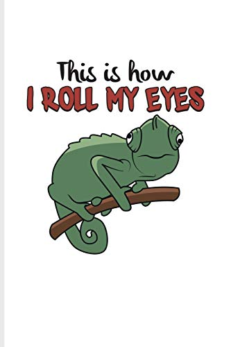 This Is How I Roll My Eyes: Funny Lizards Quotes Journal For Lizards, Leopard Geckos, Chameleons, Alligators, Red Iguanas & Beardies Fans - 6x9 - 100 Blank Lined Pages -