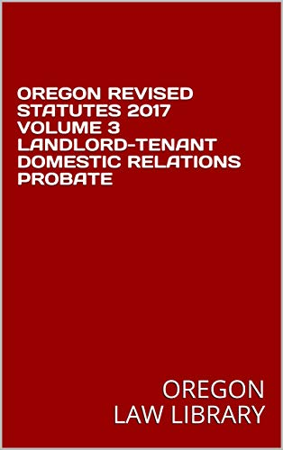 OREGON REVISED STATUTES 2017 VOLUME 3 LANDLORD-TENANT DOMESTIC RELATIONS PROBATE (English Edition)
