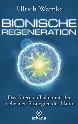 Bionische Regeneration: Das Altern aufhalten mit den geheimen Strategien der Natur -