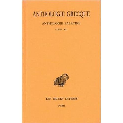 Anthologie grecque. Tome XI: Anthologie palatine, Livre XII, La Muse garçonnière de Straton de Sardes